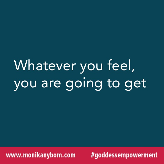 Whatever you feel, you are going to get. — http://monikanybom.com #goddessempowerment