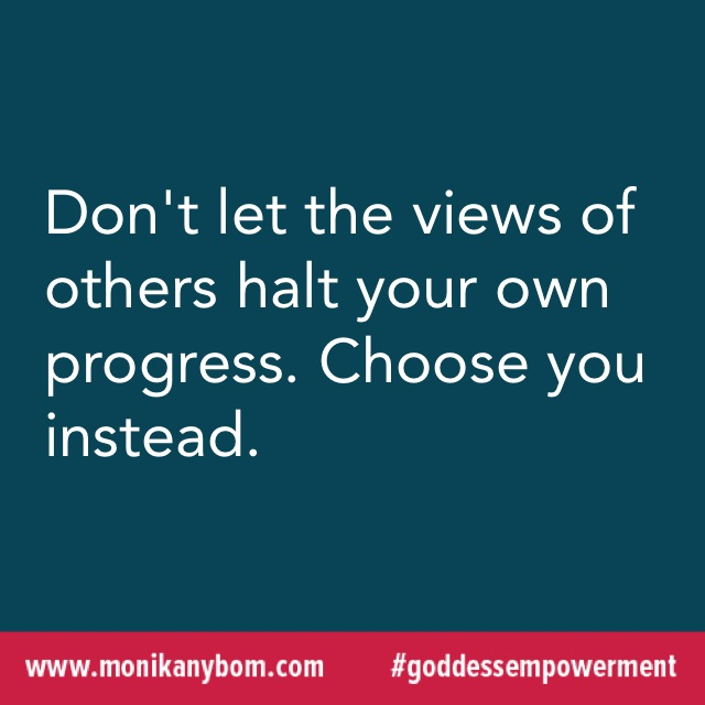 Don't let the views of others halt your own progress. Choose you instead. — http://monikanybom.com #goddessempowerment