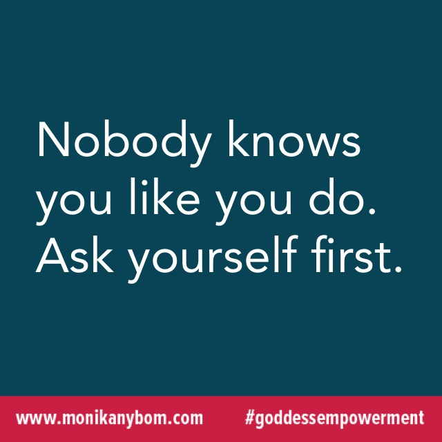 Nobody knows you like you do. Ask yourself first. — http://monikanybom.com #goddessempowerment