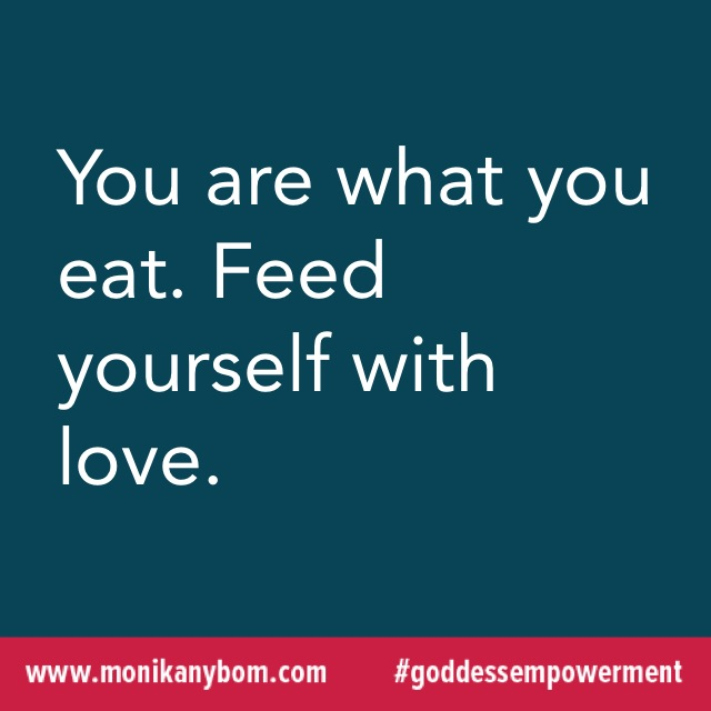 You are what you eat. Feed yourself with love. — http://monikanybom.com #goddessempowerment