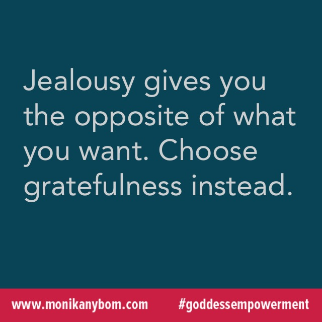 Jealousy gives your the opposite of what you want. Choose gratefulness instead